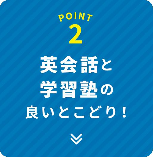 POINT 2 英会話と学習塾の良いとこどり!
