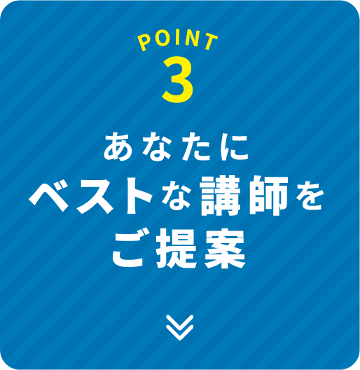 POINT 3 あなたにベストな講師をご提案